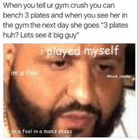 """Crush, Gym, and Huh: When you tell ur gym crush you can  bench 3 plates and when you see her in  the gym the next day she goes """"3 plates  huh? Lets see it big guy""""  played myself  im a fool  @fuck cardio  im a fool in a man's shoes Oh sh*t 😫😫😫 @fuck_cardio"""