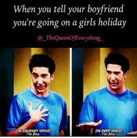 Girls, Memes, and Voice: When you tell your boyfriend  you're going on a girls holiday  The QueenOf Everything  LIN DEEP voICE]  IINSQUEAKY VOICE]  I'm fine.  I'm fine. See you in a fortnight mofo 👋😎🍹🌞🌴 rp from the fab @_thequeenofeverything_ 😍 Follow her now!!!! @_thequeenofeverything_ @_thequeenofeverything_ _thequeenofeverything_ fabsquad goodgirlwithbadthoughts 💅