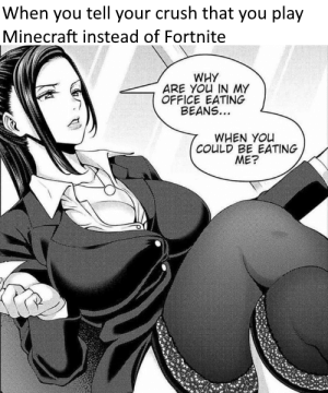 Anime, Crush, and Minecraft: When you tell your crush that you play  Minecraft instead of Fortnite  WHY  ARE YOU IN MY  OFFICE EATING  BEANS...  WHEN YOu  COULD BE EATING  ME? Invest in sexy anime and beans! via /r/MemeEconomy http://bit.ly/2GkBepp