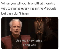 Meme, Knowledge, and Beg You: When you tell your friend that there's a  way to meme every line in the Prequels  but they don't listen  Use my knowledge.  I beg you.