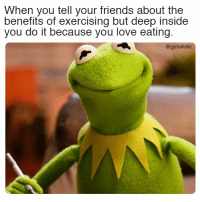 Friends, Love, and Meme: When you tell your friends about the  benefits of exercising but deep inside  you do it because you love eating  @gymaholic When you tell your friends about the benefits of exercising  But deep inside you do it because you love eating.  More motivation: https://www.gymaholic.co  #fitness #motivation #meme #gymaholic