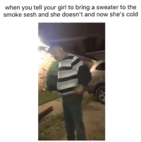 😂😭: when you tell your girl to bring a sweater to the  smoke sesh and she doesn't and now she's cold 😂😭