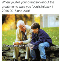 me_irl: When you tell your grandson about the  great meme wars you fought in back in  2014, 2015 and 2016  Those were dank times lol me_irl
