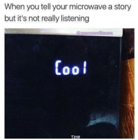 Its Not Really: When you tell your microwave a story  but it's not really listening  Cool  Time