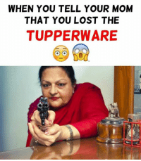 Moms, Lost, and Tupperware: WHEN YOU TELL YOUR MOM  THAT YOU LOST THE  TUPPERWARE Moms and tupperware!!