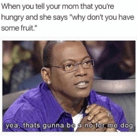 "Hungry, Memes, and Good: When you tell your mom that you're  hungry and she says ""why don't you have  some fruit.""  yea thats gunna be a no for me dog Ew ... I meant like for something good like tacos 💕🌮"