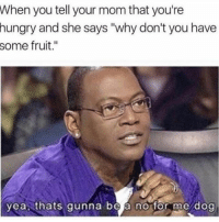 "Hungry, Memes, and Mom: When you tell your mom that you're  hungry and she says ""why don't you have  some fruit.""  yea thats gunna be a no for me dog That's a no from me (@thebasicbitchlife)"