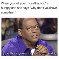 "Hungry, Memes, and Mom: When you tell your mom that you're  hungry and she says ""why don't you have  some fruit.""  yea thats gunna be á no for me dog Now go fetch me a poptart"