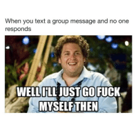 Fuck, Text, and Girl Memes: When you text a group message and no one  responds  WELL ILL JUST GO FUCK  MYSELFTHEN Ok guys bye (@firehoodmemes)