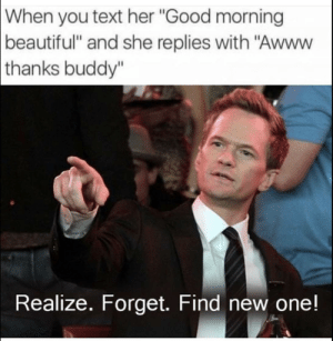 "Beautiful, Dank, and Memes: When  you text her ""Good morning  beautiful"" and she replies with ""Awww  thanks  buddy""  Realize. Forget. Find new one! Three Strategies by cantosp MORE MEMES"