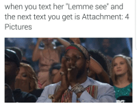 """Blackpeopletwitter, Pictures, and Text: when you text her """"Lemme see and  the next text you get is Attachment: 4  Pictures <p>I don&rsquo;t even mind she already had them on deck&hellip; (via /r/BlackPeopleTwitter)</p>"""