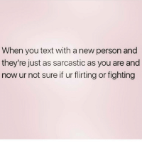 Memes, Fave, and Text: When you text with a new person and  they're just as sarcastic as you are and  now ur not sure if ur flirting or fighting Me 😂 Follow my fave @northwitch69 @northwitch69 @northwitch69 @northwitch69