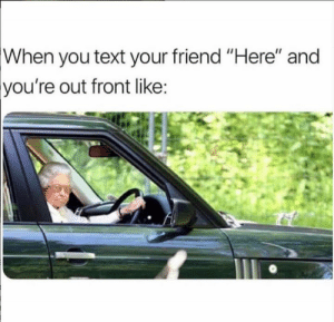 "Memes, Text, and 🤖: When  you text your friend ""Here"" and  out front like  you're 😏 pull up"