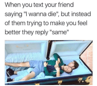 """i wanna die: When you text your friend  saying """"I wanna die"""", but instead  of them trying to make you feel  better they reply """"same"""""""
