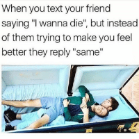 """When you text your friend  saying """"I wanna die"""", but instead  of them trying to make you feel  better they reply """"same"""" True 😏 FOLLOW US➡️ @nochill_latinos"""