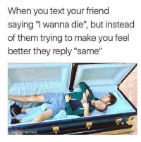 """Life, Cool, and Fuck: When you text your friend  saying """"I wanna die"""", but instead  of them trying to make you feel  better they reply """"same""""  aememes hi if u actually wanna die pls know that i luv u and life gets better!!!! i've been there before and life actually is cool as fuck. don't give up homies ❤️❤️🤣"""