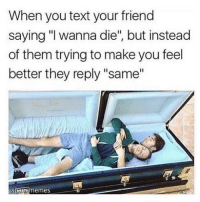 """Text, Hood, and Friend: When you text your friend  saying """"I wanna die"""", but instead  of them trying to make you feel  better they reply """"same""""  sharememes I relate to this on a spiritual level"""