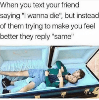 "Funny, Memes, and Text: When you text your friend  saying ""I wanna die"", but instead  of them trying to make you feel  better they reply ""same"" SarcasmOnly"