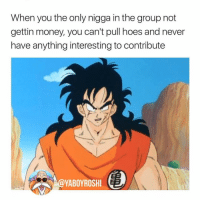 ♻️ whos the Yamcha in your squad? Tag his ass! 👇🏾😂😂 tbt: When you the only nigga in the group not  gettin money, you can't pull hoes and never  have anything interesting to contribute  YABOYROSHI E ♻️ whos the Yamcha in your squad? Tag his ass! 👇🏾😂😂 tbt