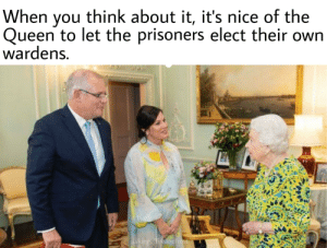 Queen, Monarchy, and Nice: When you think about it, it's nice of the  Queen to let the prisoners elect their own  wardens.  u/kingoffireandfrost Constitutional monarchy? Pffft. Self governing penal colony.