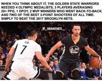 The Nets were so dominant that this had to happen 🔥👀 - Follow @_nbamemes._: WHEN YOU THINK ABOUT IT, THE GOLDEN STATE WARRIORS  NEEDED 4 OLYMPIC MEDALISTS, 3 PLAYERS AVERAGING  20+ PPG, 1 DPOY, 2 MVP WINNERS WHO WENT BACK-TO-BACK,  AND TWO OF THE BEST 3-POINT SHOOTERS OF ALL TIME.  SIMPLY TO BEAT THE 2017 BROOKLYN NETS.  NBAMEMES  LIN  0L  30 The Nets were so dominant that this had to happen 🔥👀 - Follow @_nbamemes._