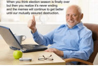 Cole Chesnut knows what's up.: When you think election season is finally over  but then you realize it's never ending  and the memes will continue to get better  until our mutually assured destruction. Cole Chesnut knows what's up.
