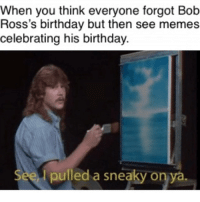 A happy birthday everyone can be happy about.: When you think everyone forgot Bob  Ross's birthday but then see memes  celebrating his birthday.  See pulled a sneaky on ya A happy birthday everyone can be happy about.