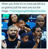 Blackpeopletwitter, Thanksgiving With Black Families, and Yo: When you think it's no more pie left but  yo granny pull the next one out the  fridge <p>Granny, you da real MVP (via /r/BlackPeopleTwitter)</p>