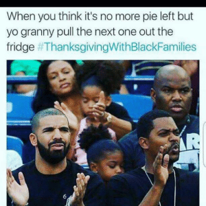 Thanksgiving With Black Families, Yo, and Next: When you think it's no more pie left but  yo granny pull the next one out the  fridge Granny, you da real MVP