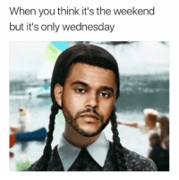 Memes, The Weekend, and Wednesday: When you think it's the weekend  but it's only wednesday DAMN