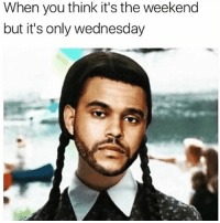 It's The Wednesday...😩😂💯 WSHH: When you think it's the weekend  but it's only wednesday It's The Wednesday...😩😂💯 WSHH