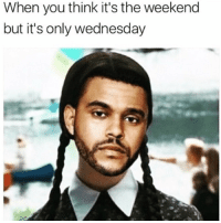 It's The Wednesday...😳😩😂 https://t.co/BUG7J8F5rg: When you think it's the weekend  but it's only wednesday It's The Wednesday...😳😩😂 https://t.co/BUG7J8F5rg