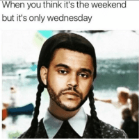 So close yet so far: When you think it's the weekend  but it's only wednesday So close yet so far