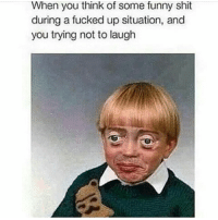 Fucking, Funny, and Shit: When you think of some funny shit  during a fucked up situation, and  you trying not to laugh 😂😭