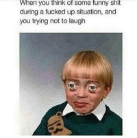 Fucking, Funny, and Shit: When you think of some funny shit  during a fucked up situation, and  you trying not to laugh 😂😂