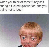 All the time! 😂😂😂😂: When you think of some funny shit  during a fucked up situation, and you  trying not to laugh All the time! 😂😂😂😂