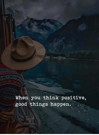 think positive: When you think positive,  good things happen