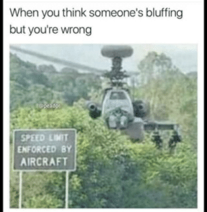speed limit enforced by aircraft: When you think someone's bluffing  but you're wrong  t@peadon  SPEED LIMIT  ENFORCED BY  AIRCRAFT