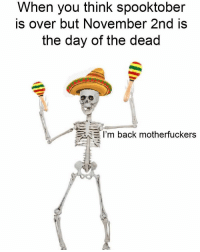 Dank Memes, Back, and Day of the Dead: When you think spooktober  is over but November 2nd is  the day of the dead  E I'm back motherfuckers