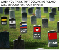 third reich: WHEN YOU THINK THAT OCCUPYING POLAND  WILL BE GOOD FOR YOUR EMPIRE:  AUSTRIAN  EMPIRE  PRUSSIA  TSARIST  RUSSIA  THIRD  REICH  USSR