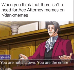 Meme, Memes, and Live: When you think that there isn't a  need for Ace Attorney memes on  r/dankmemes  Edgeworth  You are not a clown. You are the entire  circus I'm so glad this meme might live