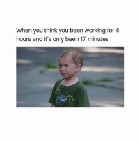 When you think you been working for 4  hours and it's only been 17 minutes meme funny