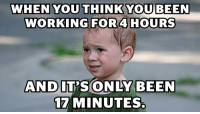 Love, Meme, and Memes: WHEN YOU THINK YOU BEEN  WORKING FOR4 HOURS  AND  17 MINUTES @missnotyou A meme is essentially an image, video or piece of text, typically humorous in nature and also very relatable. Since a lot of people love memes, brands are trying to include memes as a part of their marketing strategy. Meme example 👇 - Alisha #cfchat https://t.co/UocB2S29gj