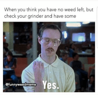 Memes, Weed, and Lmfao: When you think you have no weed left, but  check your grinder and have some  @funnyweedmeme  es. Lmfao ✊😂 🍁Follow ➡ @weedsavage 🍁 📷: @funnyweedmeme