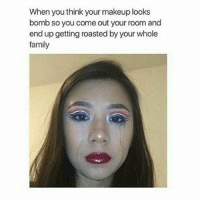Family, Friends, and Makeup: When you think your makeup looks  bomb so you come out your room and  end up getting roasted by your whole  family ROAST SESSION 🔥😭😂🤣 MAKEUPBABBLE FOLLOW ➡@makeupbabble⬅ FOR MORE😂 ➡️TURN ON POST NOTIFICATIONS ⬇TAG FRIENDS