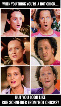 rob schneider: WHEN YOU THINK YOU'RE A HOT CHICK...  BUT YOU LOOK LIKE  ROB SCHNEIDER FROM 'HOT CHICKS!