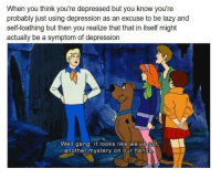 """Frozen, Lazy, and Tumblr: When you think you're depressed but you know you're  probably just using depression as an excuse to be lazy and  self-loathing but then you realize that that in itself might  actually be a symptom of depression  Well gang, it looks like we ve got  another mystery on our hands <p><a href=""""https://frozen-toad83.tumblr.com/post/166211219756/zoinks"""" class=""""tumblr_blog"""">frozen-toad83</a>:</p>  <blockquote><p>Zoinks</p></blockquote>"""