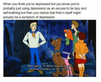 Lazy, Gang, and Depression: When you think you're depressed but you know you're  probably just using depression as an excuse to be lazy and  self-loathing but then you realize that that in itself might  actually be a symptom of depression  Well gang. it looks like we ve got  another mystery on our hands me irl