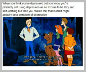 meIRL by vethansul MORE MEMES: When you think you're depressed but youu know you're  probably just using depression as an excuse to be lazy and  self-loathing but then you realize that that in itself might  actually be a symptom of depression  Well gang it looks like weive got  another mystery on our hands meIRL by vethansul MORE MEMES