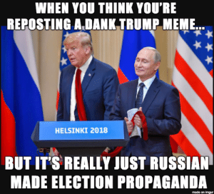Dank, Meme, and Imgur: WHEN YOU THINK YOU'RE  REPOSTING A DANK TRUMP MEME  HELSINKI 2018  BUT IT'S REALLY JUST RUSSIAN  MADE ELECTION PROPAGANDA  made on imgur
